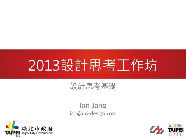 2013設計思考工作坊 設計思考基礎     Ian  Jang    ian@uxi-‐design.com