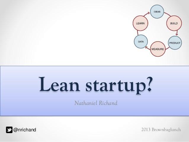 Lean startup? Nathaniel Richand  @nrichand  2013 Brownbaglunch