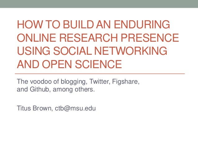 HOW TO BUILD AN ENDURING ONLINE RESEARCH PRESENCE USING SOCIAL NETWORKING AND OPEN SCIENCE The voodoo of blogging, Twitter...