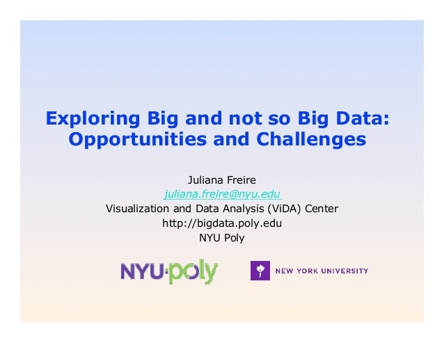 Exploring Big and not so Big Data:  Opportunities and Challenges                       Juliana Freire                  jul...