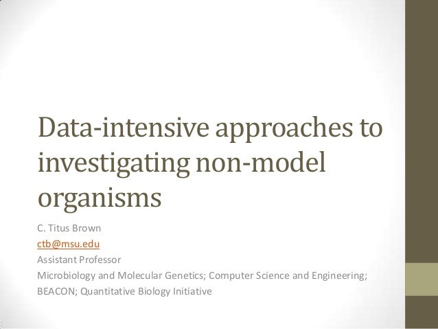 Data-intensive approaches to investigating non-model organisms C. Titus Brown ctb@msu.edu Assistant Professor Microbiology...