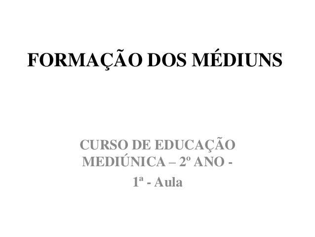 FORMAÇÃO DOS MÉDIUNS CURSO DE EDUCAÇÃO MEDIÚNICA – 2º ANO - 1ª - Aula