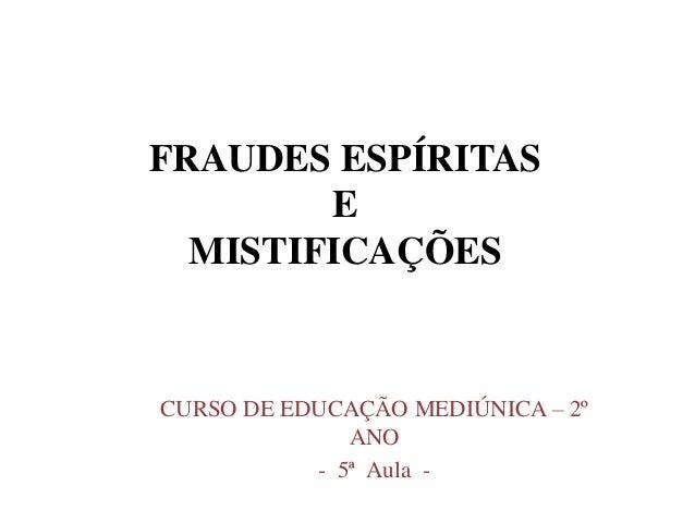 FRAUDES ESPÍRITAS E MISTIFICAÇÕES CURSO DE EDUCAÇÃO MEDIÚNICA – 2º ANO - 5ª Aula -