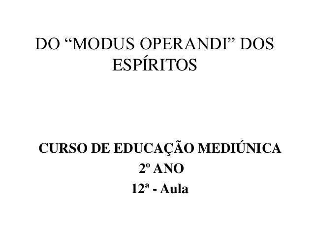 """DO """"MODUS OPERANDI"""" DOSESPÍRITOSCURSO DE EDUCAÇÃO MEDIÚNICA2º ANO12ª - Aula"""