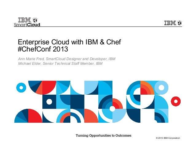 © 2013 IBM CorporationEnterprise Cloud with IBM & Chef#ChefConf 2013Ann Marie Fred, SmartCloud Designer and Developer, IBM...
