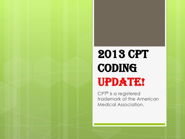 2013 CPTCODINGUPDATE!CPT® is a registeredtrademark of the AmericanMedical Association.
