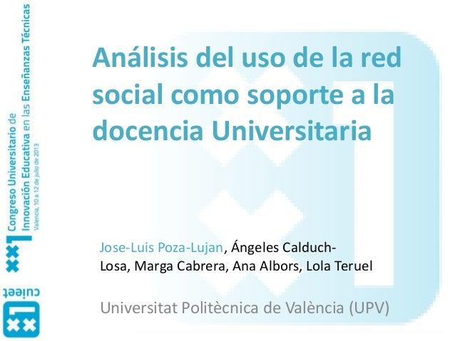 Análisis del uso de la red social como soporte a la docencia Universitaria Jose-Luis Poza-Lujan, Ángeles Calduch- Losa, Ma...