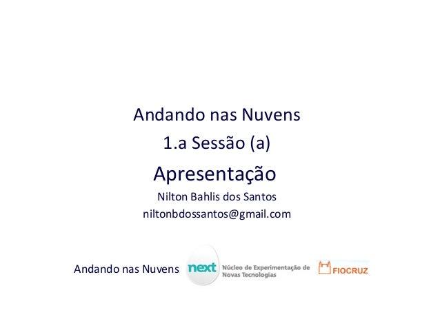 Andando nas Nuvens 1.a Sessão (a) Apresentação Nilton Bahlis dos Santos niltonbdossantos@gmail.com Andando nas Nuvens