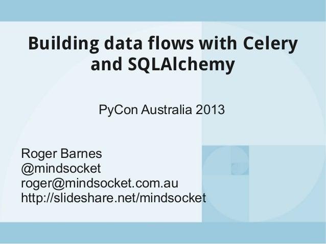 Building data flows with Celery and SQLAlchemy PyCon Australia 2013 Roger Barnes @mindsocket roger@mindsocket.com.au http:...