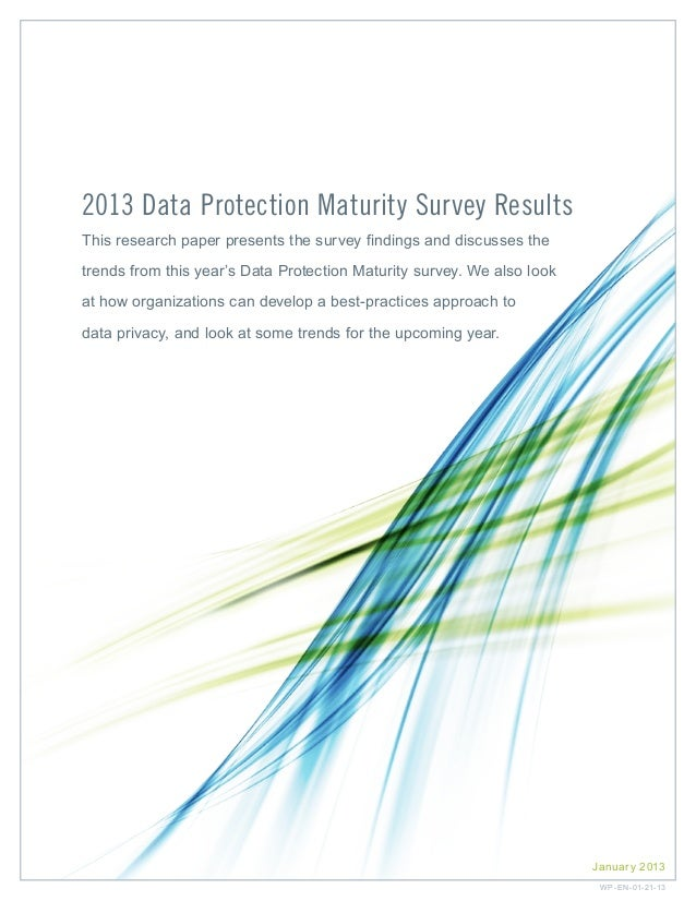 2013 Data Protection Maturity Survey Results This research paper presents the survey findings and discusses the trends fro...