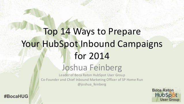 Top 14 Ways to Prepare Your HubSpot Inbound Campaigns for 2014 Joshua Feinberg Leader of Boca Raton HubSpot User Group Co-...