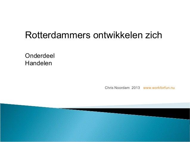 Chris Noordam 2013 www.workforfun.nu Rotterdammers ontwikkelen zich Onderdeel Handelen