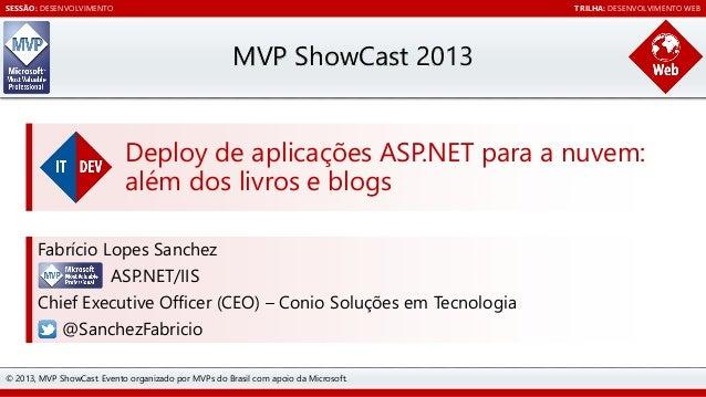 SESSÃO: DESENVOLVIMENTO  TRILHA: DESENVOLVIMENTO WEB  MVP ShowCast 2013 Deploy de aplicações ASP.NET para a nuvem: além do...
