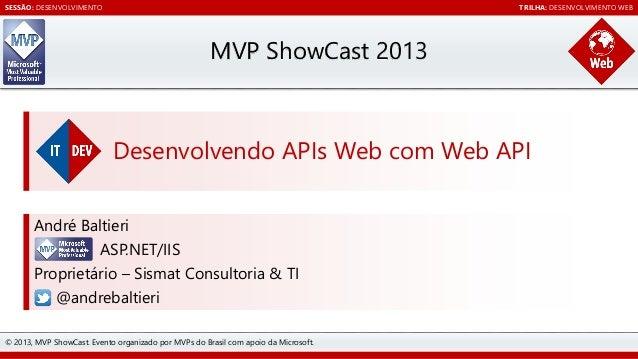 SESSÃO: DESENVOLVIMENTO  TRILHA: DESENVOLVIMENTO WEB  MVP ShowCast 2013  Desenvolvendo APIs Web com Web API André Baltieri...