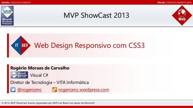 SESSÃO: DESENVOLVIMENTO  TRILHA: DESENVOLVIMENTO WEB  MVP ShowCast 2013  Web Design Responsivo com CSS3 Rogério Moraes de ...