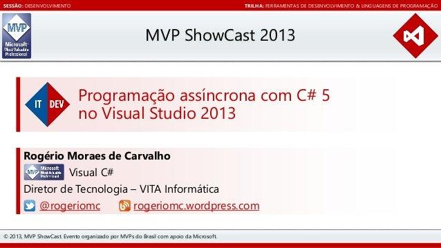 SESSÃO: DESENVOLVIMENTO  TRILHA: FERRAMENTAS DE DESENVOLVIMENTO & LINGUAGENS DE PROGRAMAÇÃO  MVP ShowCast 2013 Programação...