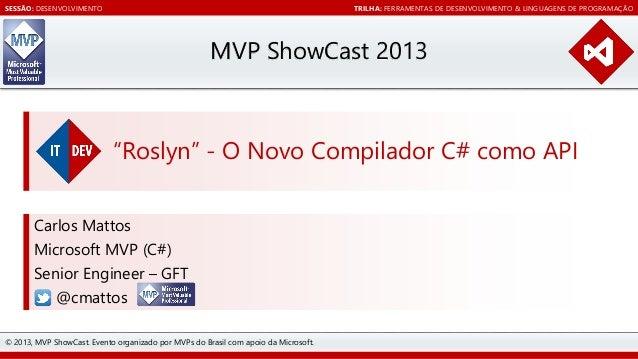 """SESSÃO: DESENVOLVIMENTO  TRILHA: FERRAMENTAS DE DESENVOLVIMENTO & LINGUAGENS DE PROGRAMAÇÃO  MVP ShowCast 2013  """"Roslyn"""" -..."""