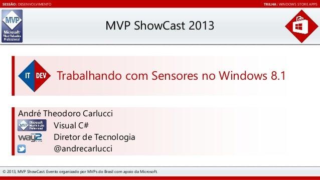 SESSÃO: DESENVOLVIMENTO  TRILHA: WINDOWS STORE APPS  MVP ShowCast 2013  Trabalhando com Sensores no Windows 8.1 André Theo...