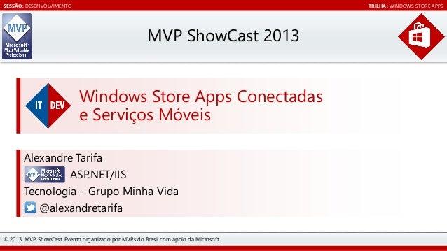 SESSÃO: DESENVOLVIMENTO  TRILHA: WINDOWS STORE APPS  MVP ShowCast 2013 Windows Store Apps Conectadas e Serviços Móveis Ale...