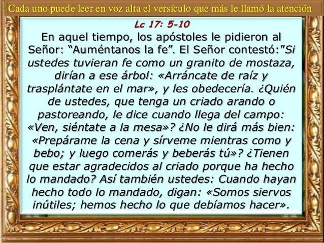 """Lc 17: 5-10 En aquel tiempo, los apóstoles le pidieron al Señor: """"Auméntanos la fe"""". El Señor contestó:""""Si ustedes tuviera..."""