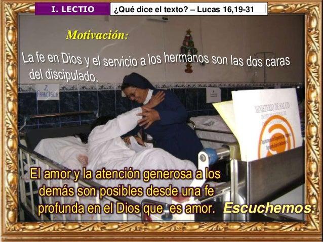 I. LECTIO ¿Qué dice el texto? – Lucas 16,19-31 Motivación: El amor y la atención generosa a los demás son posibles desde u...