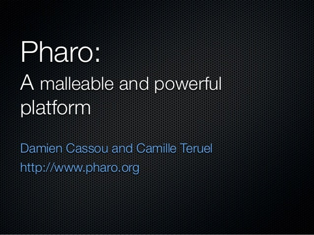 Pharo: A malleable and powerful platform Damien Cassou and Camille Teruel http://www.pharo.org