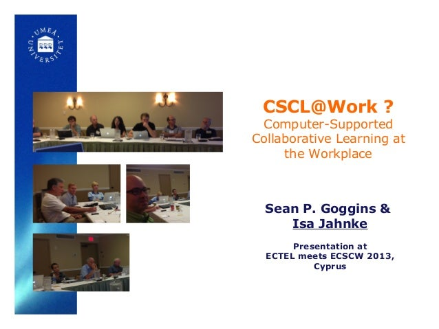 CSCL@Work ? Computer-Supported Collaborative Learning at the Workplace Sean P. Goggins & Isa Jahnke Presentation at ECTEL ...