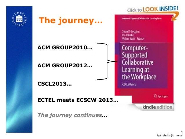 The journey… 3 isa.jahnke@umu.se ACM GROUP2010... ACM GROUP2012… CSCL2013… ECTEL meets ECSCW 2013… The journey continues...