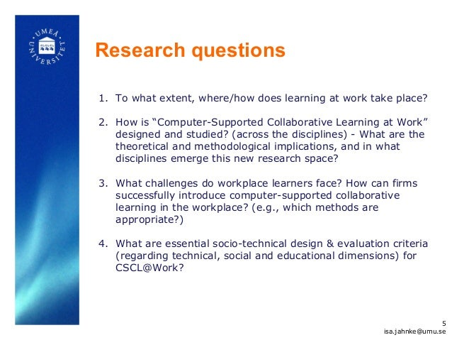 """Research questions 1. To what extent, where/how does learning at work take place? 2. How is """"Computer-Supported Collaborat..."""