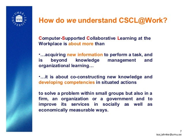 How do we understand CSCL@Work? Computer-Supported Collaborative Learning at the Workplace is about more than •…acquiring ...