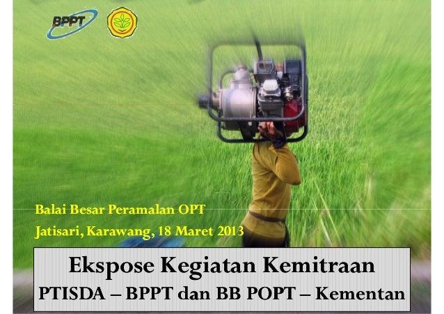 Balai Besar Peramalan OPTJatisari, Karawang,Jatisari, Karawang, 18 Maret 2013     Ekspose Kegiatan KemitraanPTISDA – BPPT ...
