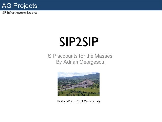 AG Projects SIP Infrastructure Experts  SIP2SIP SIP accounts for the Masses By Adrian Georgescu  Elastix World 2013 Mexico...