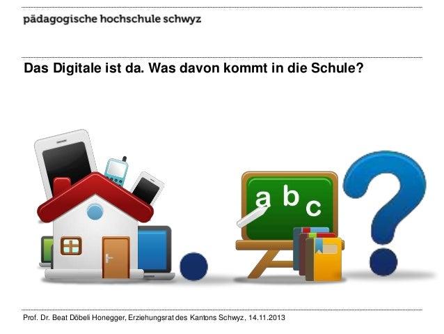 Das Digitale ist da. Was davon kommt in die Schule?  Prof. Dr. Beat Döbeli Honegger, Erziehungsrat des Kantons Schwyz, 14....