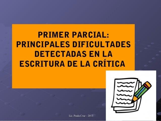 Lic. Paula Cruz - 2013Lic. Paula Cruz - 2013PRIMER PARCIAL:PRINCIPALES DIFICULTADESDETECTADAS EN LAESCRITURA DE LA CRÍTICA