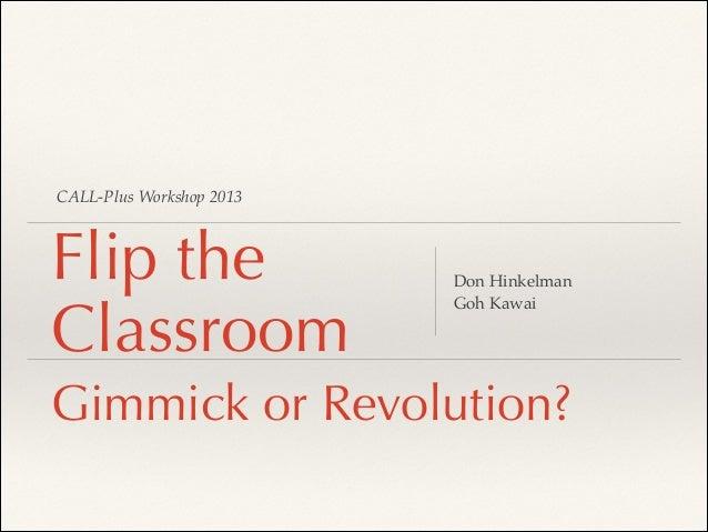 CALL-Plus Workshop 2013 Flip the Classroom Gimmick or Revolution? Don Hinkelman! Goh Kawai