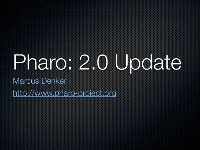 Pharo: 2.0 UpdateMarcus Denkerhttp://www.pharo-project.org