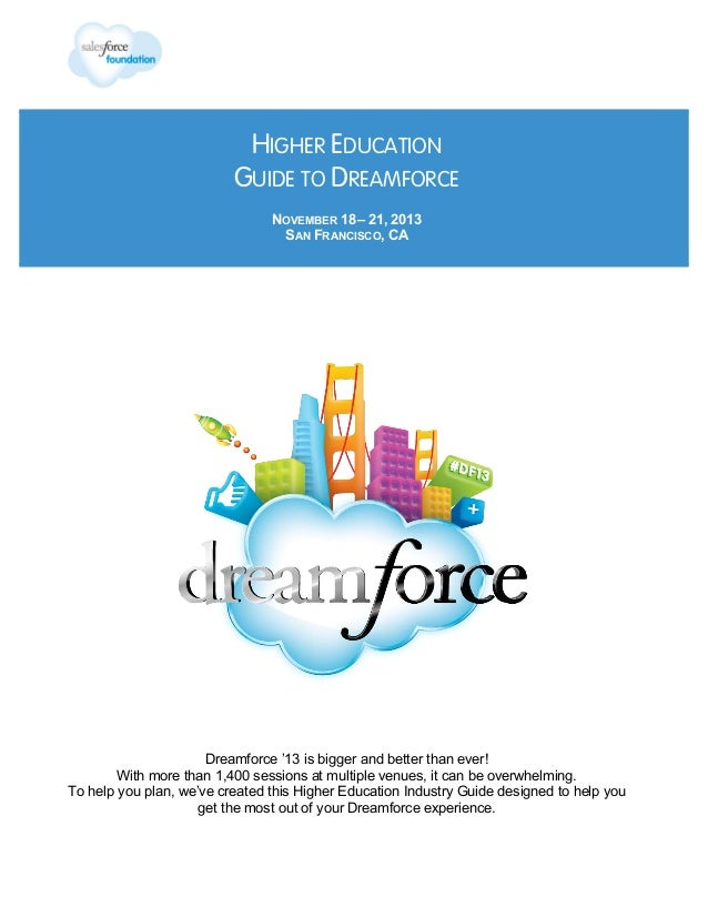 HIGHER EDUCATION GUIDE TO DREAMFORCE NOVEMBER 18 – 21, 2013 SAN FRANCISCO, CA  Dreamforce '13 is bigger and better than ev...