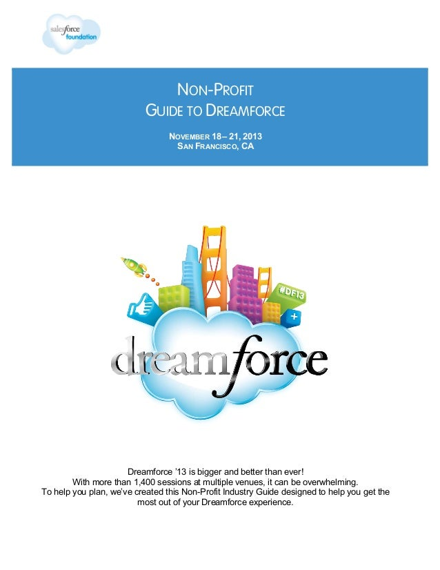 NON-PROFIT GUIDE TO DREAMFORCE NOVEMBER 18 – 21, 2013 SAN FRANCISCO, CA  Dreamforce '13 is bigger and better than ever! Wi...