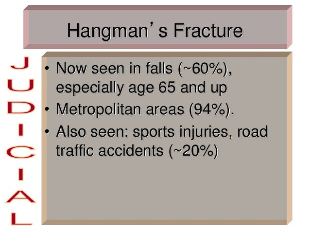 Hangman's Fracture • Now seen in falls (~60%), especially age 65 and up • Metropolitan areas (94%). • Also seen: sports in...