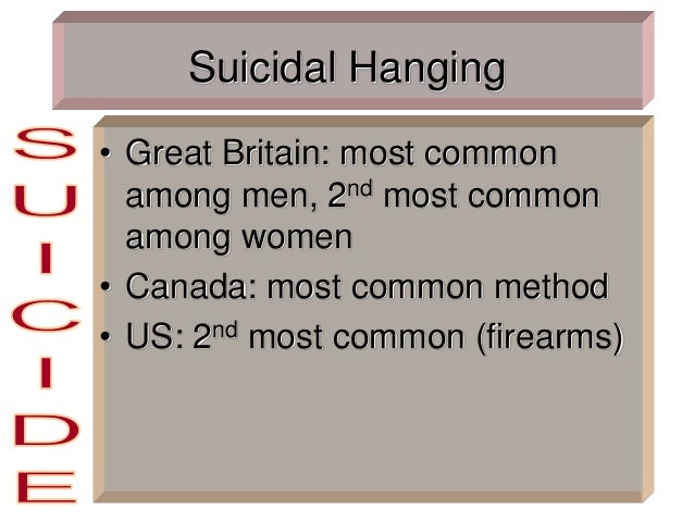 Suicidal Hanging • Great Britain: most common among men, 2nd most common among women • Canada: most common method • US: 2n...
