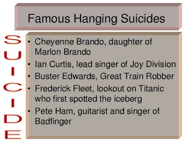 Famous Hanging Suicides • Cheyenne Brando, daughter of Marlon Brando • Ian Curtis, lead singer of Joy Division • Buster Ed...