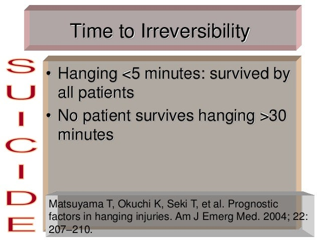 Time to Irreversibility • Hanging <5 minutes: survived by all patients • No patient survives hanging >30 minutes Matsuyama...