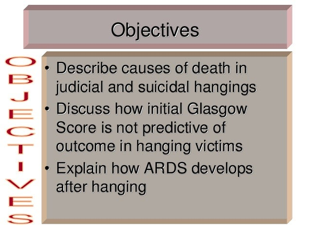 Objectives • Describe causes of death in judicial and suicidal hangings • Discuss how initial Glasgow Score is not predict...