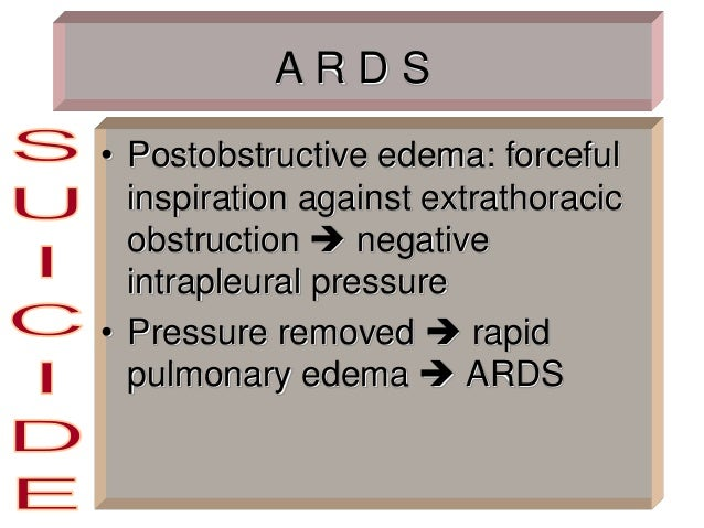 A R D S • Postobstructive edema: forceful inspiration against extrathoracic obstruction  negative intrapleural pressure •...