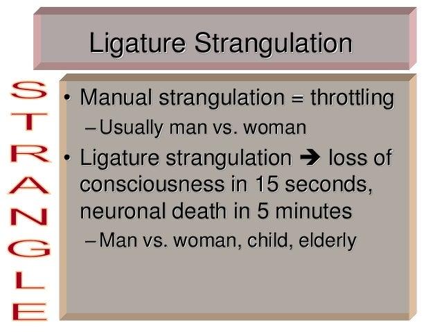 Ligature Strangulation • Manual strangulation = throttling –Usually man vs. woman • Ligature strangulation  loss of consc...