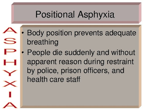 Positional Asphyxia • Body position prevents adequate breathing • People die suddenly and without apparent reason during r...