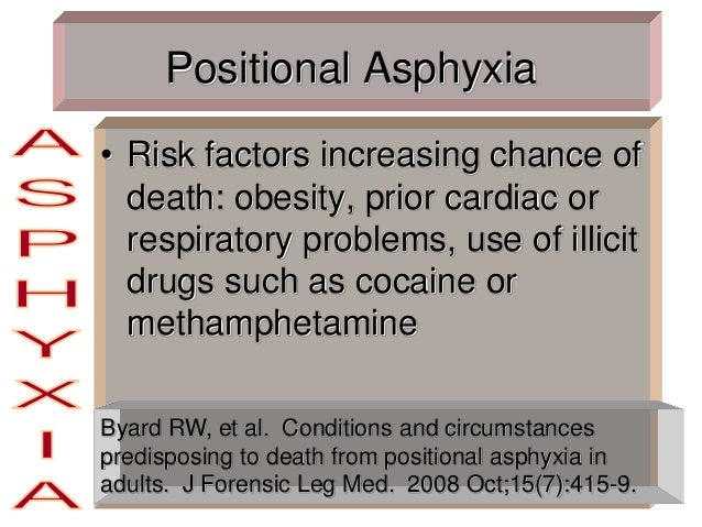 Positional Asphyxia • Risk factors increasing chance of death: obesity, prior cardiac or respiratory problems, use of illi...