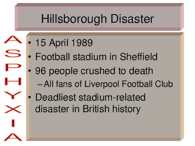Hillsborough Disaster • 15 April 1989 • Football stadium in Sheffield • 96 people crushed to death –All fans of Liverpool ...