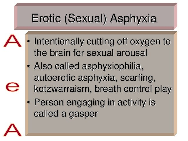 Erotic (Sexual) Asphyxia • Intentionally cutting off oxygen to the brain for sexual arousal • Also called asphyxiophilia, ...