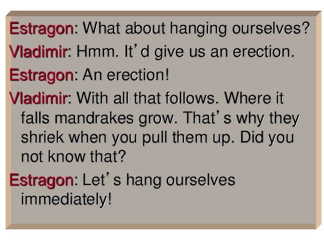 Estragon: What about hanging ourselves? Vladimir: Hmm. It'd give us an erection. Estragon: An erection! Vladimir: With all...